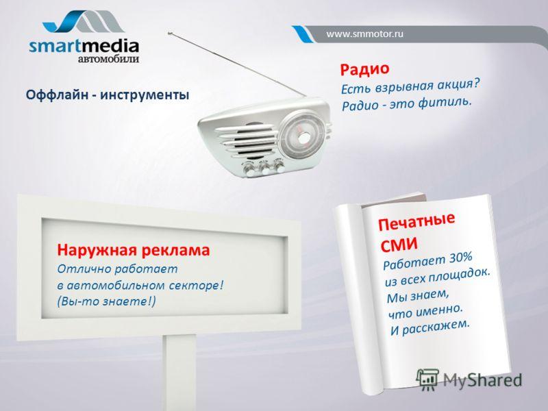 Оффлайн - инструменты Радио Есть взрывная акция? Радио - это фитиль. Наружная реклама Отлично работает в автомобильном секторе! (Вы-то знаете!) Печатные СМИ Работает 30% из всех площадок. Мы знаем, что именно. И расскажем. www.smmotor.ru