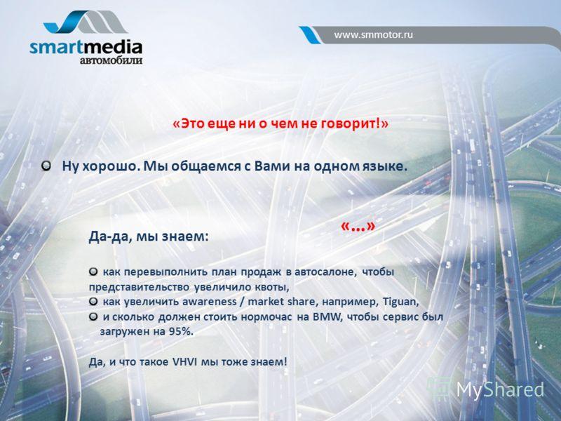 «Это еще ни о чем не говорит!» www.smmotor.ru Ну хорошо. Мы общаемся с Вами на одном языке. «…»«…» Да-да, мы знаем: как перевыполнить план продаж в автосалоне, чтобы представительство увеличило квоты, как увеличить awareness / market share, например,