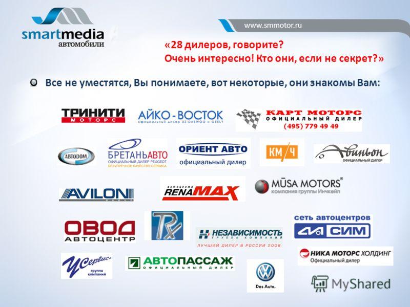 www.smmotor.ru «28 дилеров, говорите? Очень интересно! Кто они, если не секрет?» Все не уместятся, Вы понимаете, вот некоторые, они знакомы Вам: