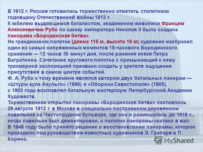 В 1912 г. Россия готовилась торжественно отметить столетнюю годовщину Отечественной войны 1812 г. К юбилею выдающимся баталистом, академиком живописи Францем Алексеевичем Рубо по заказу императора Николая II была создана панорама «Бородинская битва».