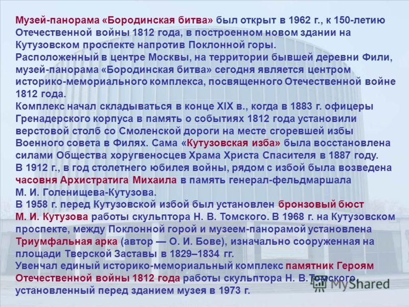 Музей-панорама «Бородинская битва» был открыт в 1962 г., к 150-летию Отечественной войны 1812 года, в построенном новом здании на Кутузовском проспекте напротив Поклонной горы. Расположенный в центре Москвы, на территории бывшей деревни Фили, музей-п