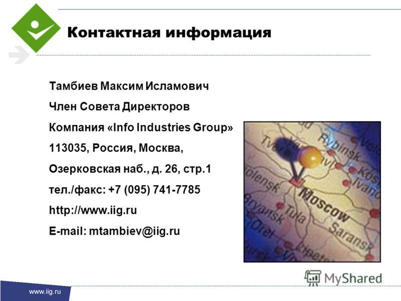 Контактная информация Тамбиев Максим Исламович Член Совета Директоров Компания «Info Industries Group» 113035, Россия, Москва, Озерковская наб., д. 26, стр.1 тел./факс: +7 (095) 741-7785 http://www.iig.ru E-mail: mtambiev@iig.ru