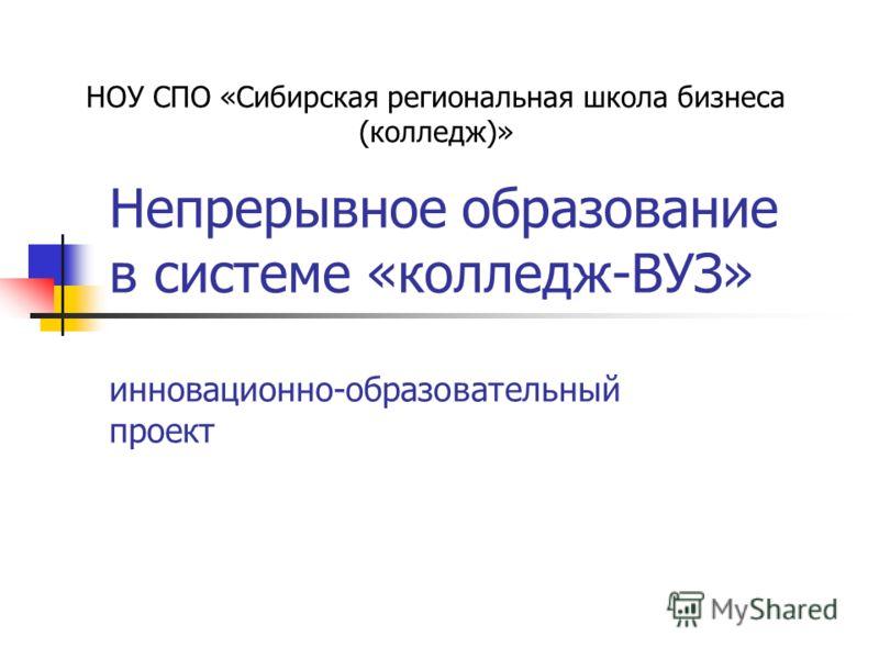 Непрерывное образование в системе «колледж-ВУЗ» инновационно-образовательный проект НОУ СПО «Сибирская региональная школа бизнеса (колледж)»