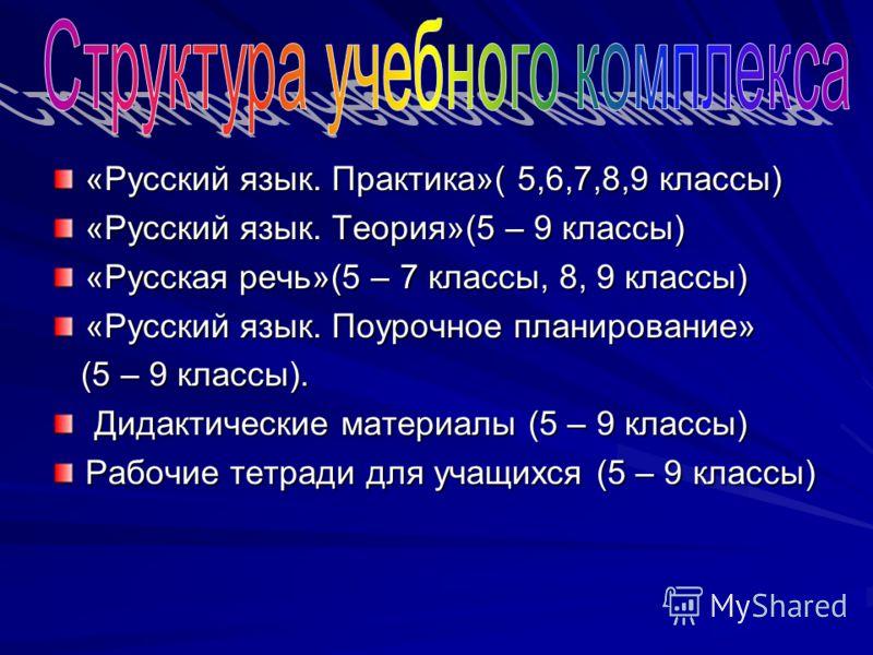 «Русский язык. Практика»( 5,6,7,8,9 классы) «Русский язык. Теория»(5 – 9 классы) «Русская речь»(5 – 7 классы, 8, 9 классы) «Русский язык. Поурочное планирование» (5 – 9 классы). (5 – 9 классы). Дидактические материалы (5 – 9 классы) Дидактические мат