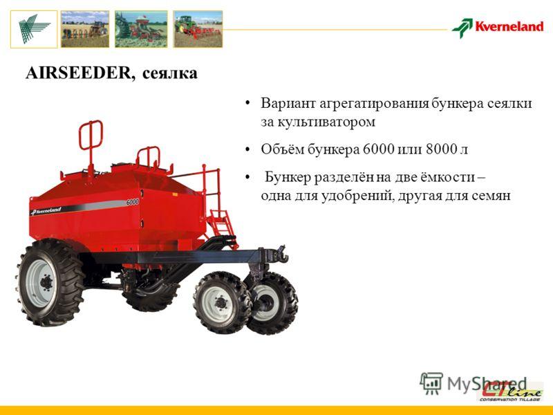 AIRSEEDER, сеялка Вариант агрегатирования бункера сеялки за культиватором Объём бункера 6000 или 8000 л Бункер разделён на две ёмкости – одна для удобрений, другая для семян