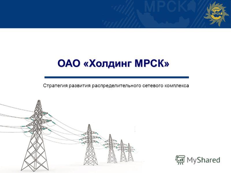 г. Москва ОАО «Холдинг МРСК» Стратегия развития распределительного сетевого комплекса