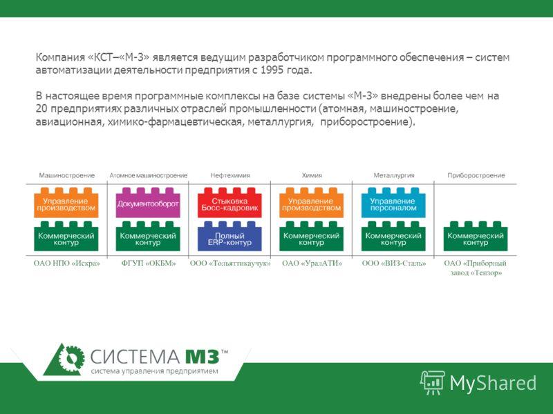 Компания «КСТ–«М-3» является ведущим разработчиком программного обеспечения – систем автоматизации деятельности предприятия с 1995 года. В настоящее время программные комплексы на базе системы «М-3» внедрены более чем на 20 предприятиях различных отр