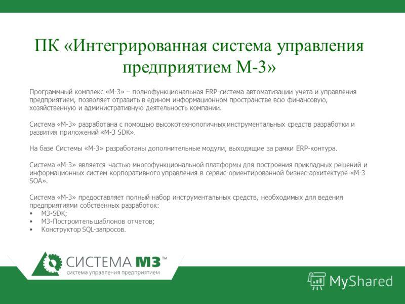 Программный комплекс «М-3» – полнофункциональная ERP-система автоматизации учета и управления предприятием, позволяет отразить в едином информационном пространстве всю финансовую, хозяйственную и административную деятельность компании. Система «М-3»