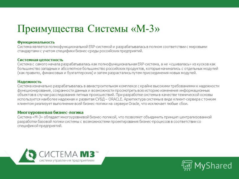 Преимущества Системы «М-3» Функциональность Система является полнофункциональной ERP-системой и разрабатывалась в полном соответствии с мировыми стандартами с учетом специфики бизнес-среды российских предприятий. Системная целостность Система с самог