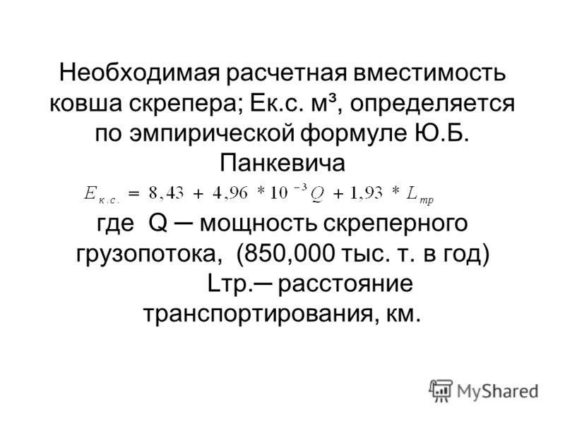 Необходимая расчетная вместимость ковша скрепера; Ек.с. м³, определяется по эмпирической формуле Ю.Б. Панкевича где Q мощность скреперного грузопотока, (850,000 тыс. т. в год) Lтр. расстояние транспортирования, км.