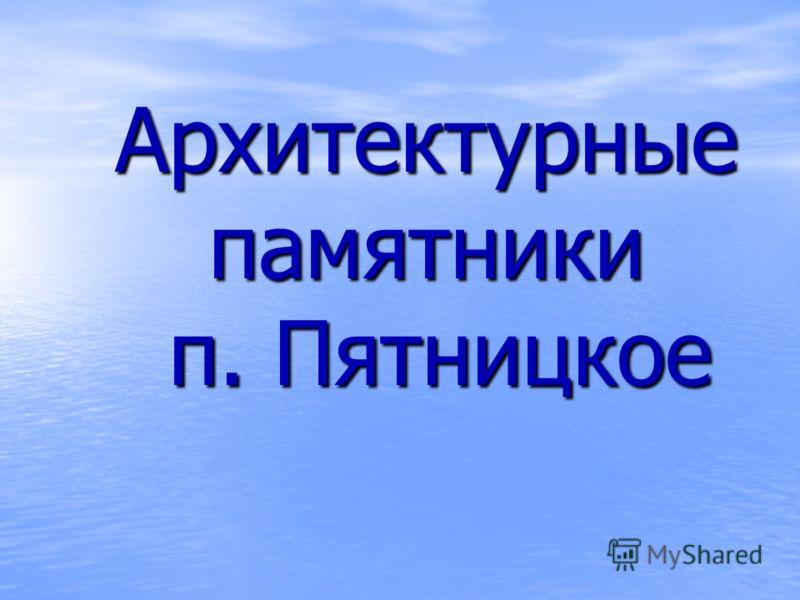 Архитектурные памятники п. Пятницкое