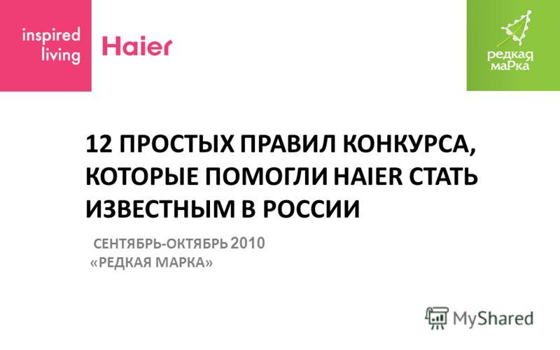 12 ПРОСТЫХ ПРАВИЛ КОНКУРСА, КОТОРЫЕ ПОМОГЛИ HAIER СТАТЬ ИЗВЕСТНЫМ В РОССИИ СЕНТЯБРЬ-ОКТЯБРЬ 2010 «РЕДКАЯ МАРКА»