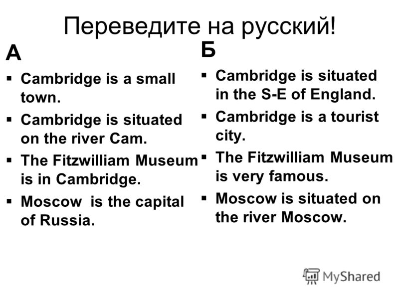Переведите на русский! А Cambridge is a small town. Cambridge is situated on the river Cam. The Fitzwilliam Museum is in Cambridge. Moscow is the capital of Russia. Б Cambridge is situated in the S-E of England. Cambridge is a tourist city. The Fitzw