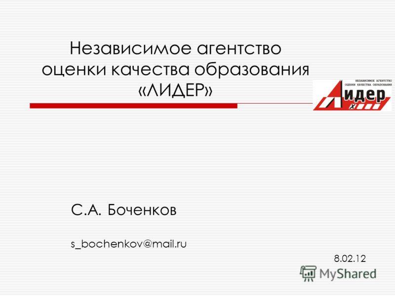 Независимое агентство оценки качества образования «ЛИДЕР» С.А. Боченков s_bochenkov@mail.ru 8.02.12