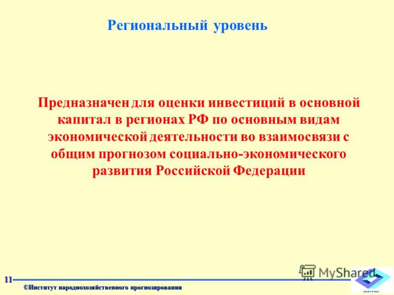 11 Региональный уровень Предназначен для оценки инвестиций в основной капитал в регионах РФ по основным видам экономической деятельности во взаимосвязи с общим прогнозом социально-экономического развития Российской Федерации