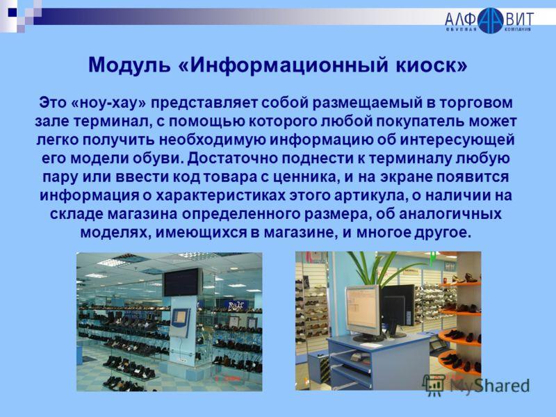 Модуль «Информационный киоск» Это «ноу-хау» представляет собой размещаемый в торговом зале терминал, с помощью которого любой покупатель может легко получить необходимую информацию об интересующей его модели обуви. Достаточно поднести к терминалу люб