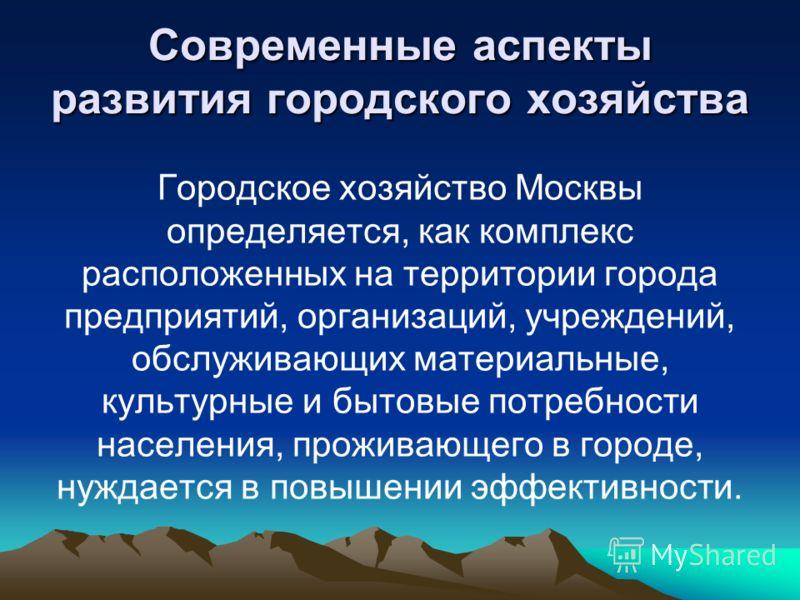 Современные аспекты развития городского хозяйства Городское хозяйство Москвы определяется, как комплекс расположенных на территории города предприятий, организаций, учреждений, обслуживающих материальные, культурные и бытовые потребности населения, п