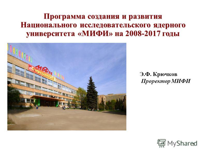 1 Программа создания и развития Национального исследовательского ядерного университета «МИФИ» на 2008-2017 годы Э.Ф. Крючков Проректор МИФИ