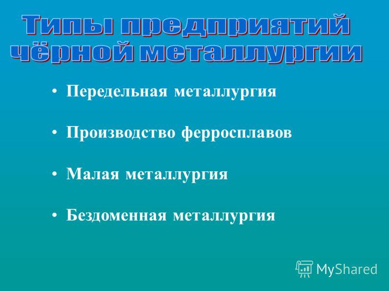 Передельная металлургия Производство ферросплавов Малая металлургия Бездоменная металлургия