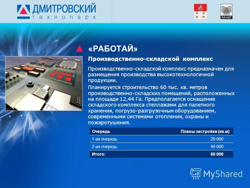 «РАБОТАЙ» Производственно-складской комплекс предназначен для размещения производства высокотехнологичной продукции. Планируется строительство 60 тыс. кв. метров производственно-складских помещений, расположенных на площади 12,44 Га. Предполагается о