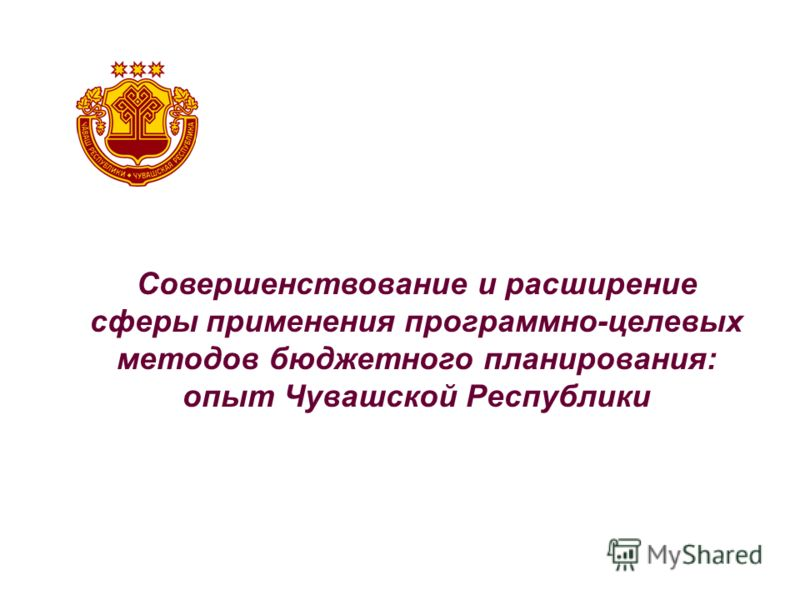 Совершенствование и расширение сферы применения программно-целевых методов бюджетного планирования: опыт Чувашской Республики