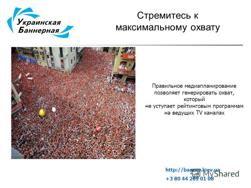 Стремитесь к максимальному охвату Правильное медиапланирование позволяет генерировать охват, который не уступает рейтинговым программам на ведущих TV каналах http://banner.kiev.ua +3 80 44 201 01 08