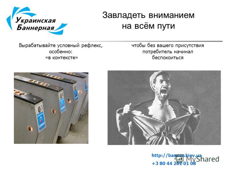 Завладеть вниманием на всём пути Вырабатывайте условный рефлекс, особенно: «в контексте» чтобы без вашего присутствия потребитель начинал беспокоиться http://banner.kiev.ua +3 80 44 201 01 08
