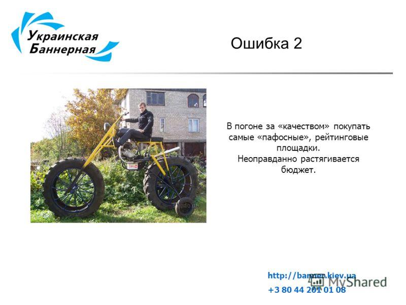Ошибка 2 В погоне за «качеством» покупать самые «пафосные», рейтинговые площадки. Неоправданно растягивается бюджет. http://banner.kiev.ua +3 80 44 201 01 08