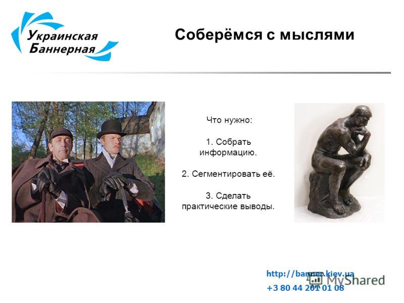 Что нужно: 1. Собрать информацию. 2. Сегментировать её. 3. Сделать практические выводы. Соберёмся с мыслями http://banner.kiev.ua +3 80 44 201 01 08