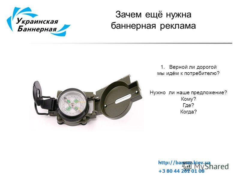 Зачем ещё нужна баннерная реклама 1.Верной ли дорогой мы идём к потребителю? Нужно ли наше предложение? Кому? Где? Когда? http://banner.kiev.ua +3 80 44 201 01 08