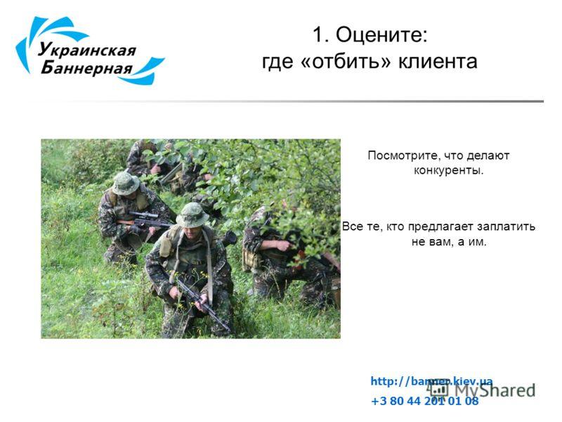 1. Оцените: где «отбить» клиента Посмотрите, что делают конкуренты. Все те, кто предлагает заплатить не вам, а им. http://banner.kiev.ua +3 80 44 201 01 08