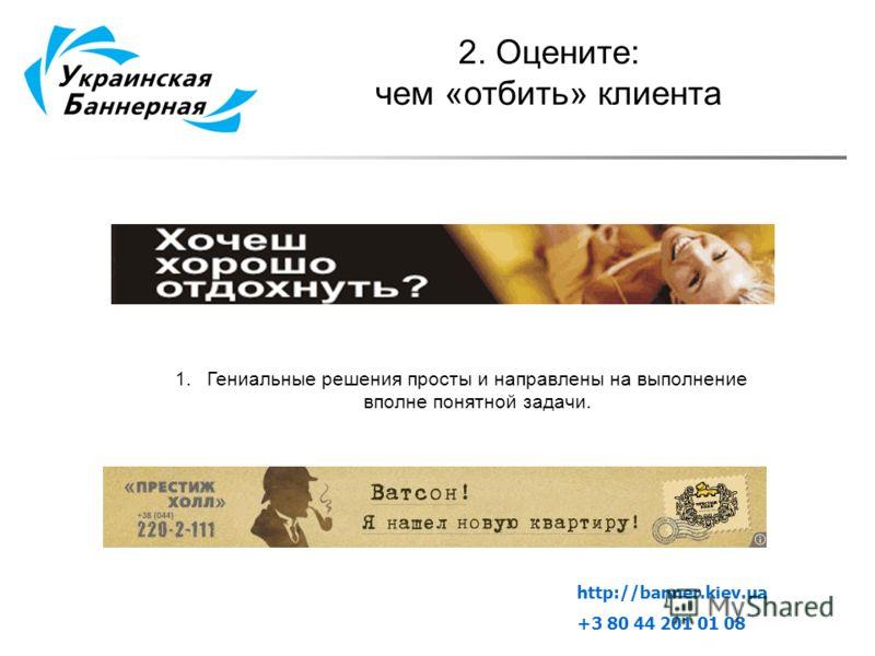 2. Оцените: чем «отбить» клиента 1.Гениальные решения просты и направлены на выполнение вполне понятной задачи. http://banner.kiev.ua +3 80 44 201 01 08