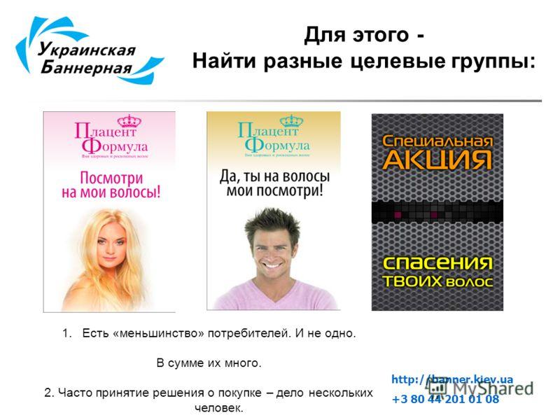 Для этого - Найти разные целевые группы: 1.Есть «меньшинство» потребителей. И не одно. В сумме их много. 2. Часто принятие решения о покупке – дело нескольких человек. http://banner.kiev.ua +3 80 44 201 01 08