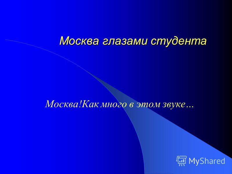 Москва глазами студента Москва глазами студента Москва!Как много в этом звуке…