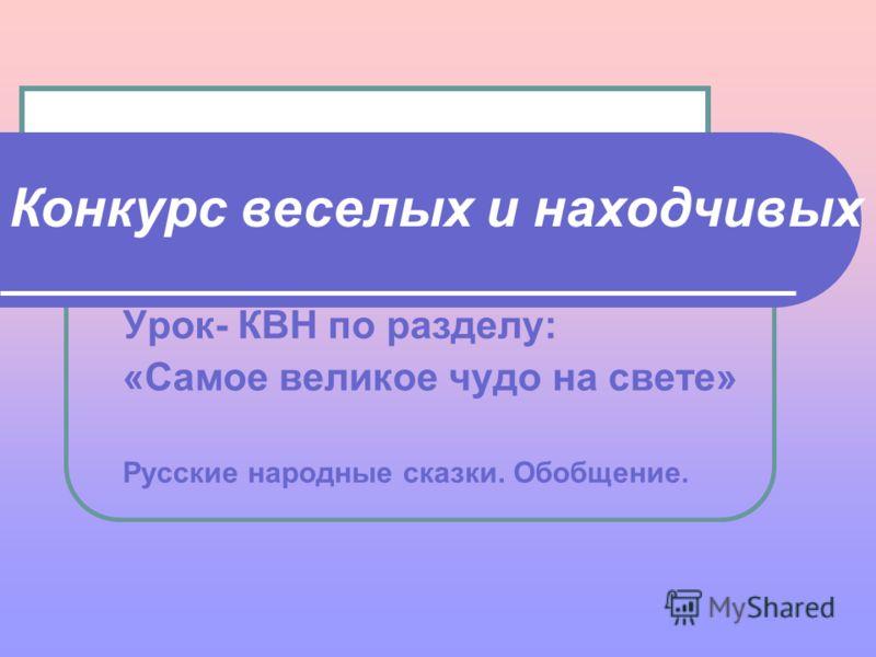 Урок- КВН по разделу: «Самое великое чудо на свете» Русские народные сказки. Обобщение. Конкурс веселых и находчивых