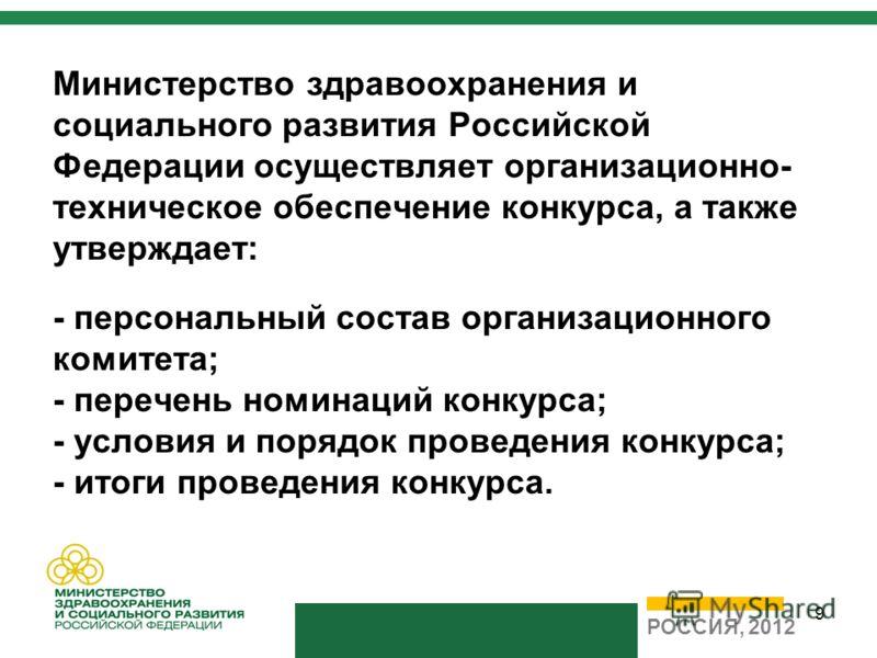 9 Министерство здравоохранения и социального развития Российской Федерации осуществляет организационно- техническое обеспечение конкурса, а также утверждает: - персональный состав организационного комитета; - перечень номинаций конкурса; - условия и
