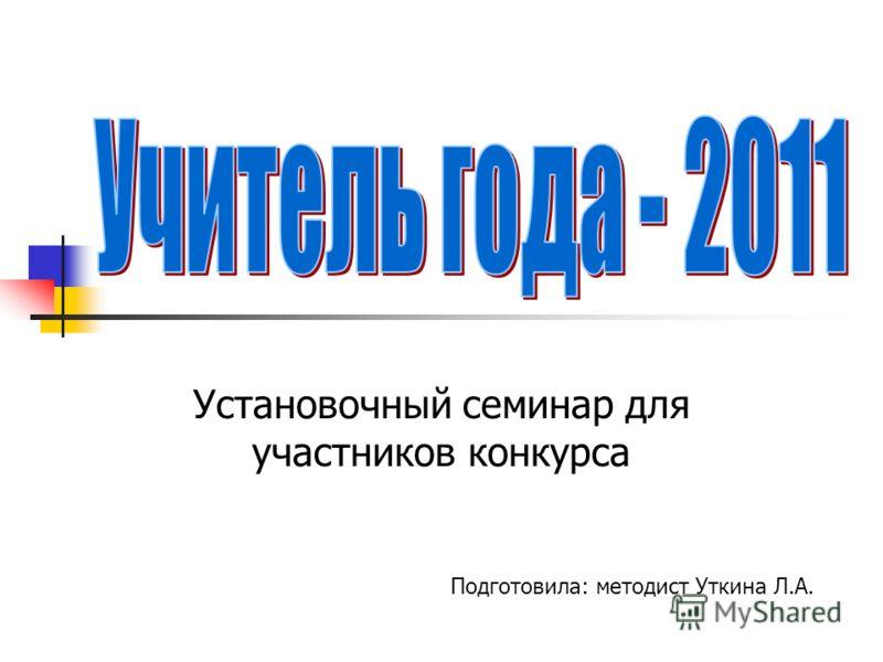 Установочный семинар для участников конкурса Подготовила: методист Уткина Л.А.