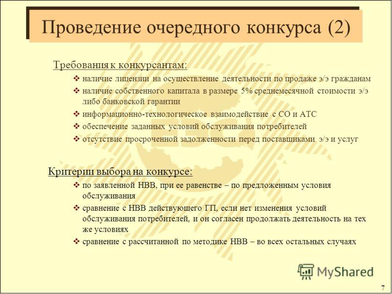 7 Проведение очередного конкурса (2) Требования к конкурсантам: наличие лицензии на осуществление деятельности по продаже э/э гражданам наличие собственного капитала в размере 5% среднемесячной стоимости э/э либо банковской гарантии информационно-тех