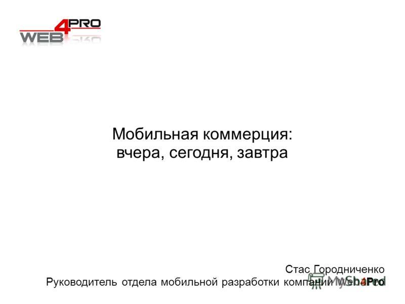 Мобильная коммерция: вчера, сегодня, завтра Стас Городниченко Руководитель отдела мобильной разработки компании Web4Pro