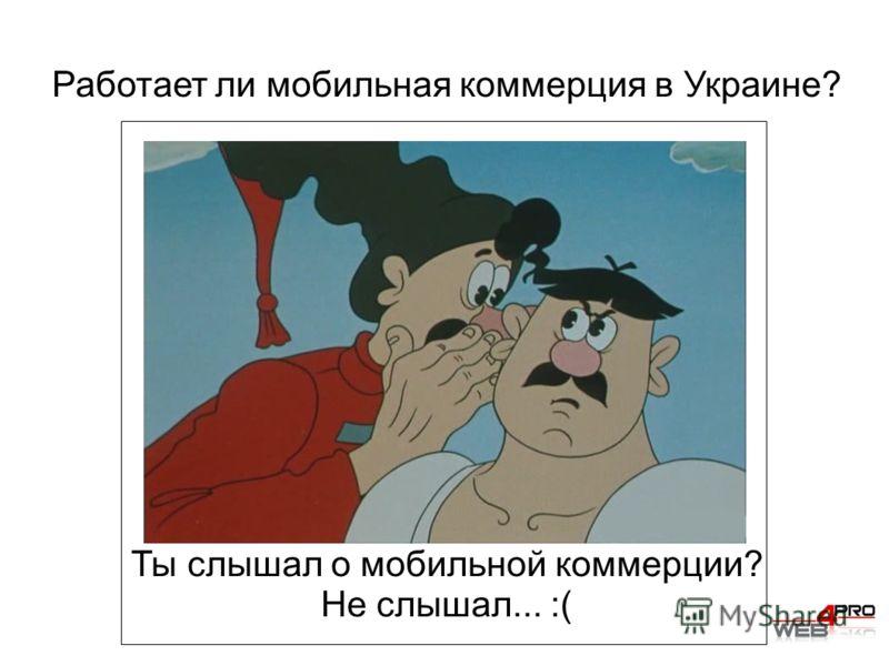 Работает ли мобильная коммерция в Украине? Ты слышал о мобильной коммерции? Не слышал... :(