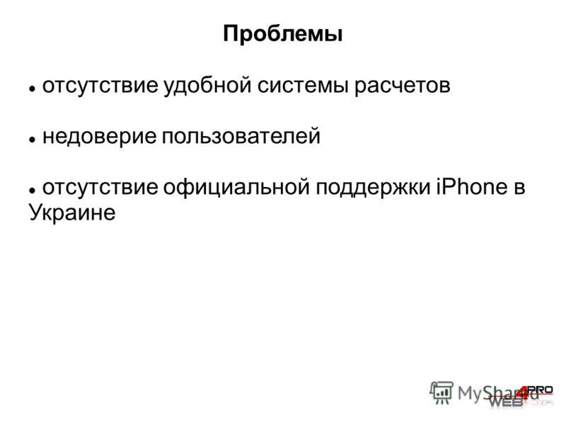 Проблемы отсутствие удобной системы расчетов недоверие пользователей отсутствие официальной поддержки iPhone в Украине