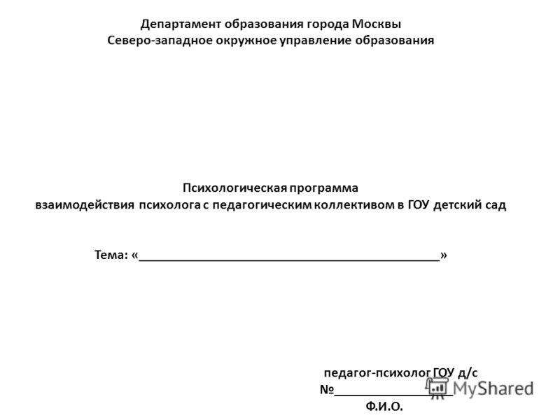 Департамент образования города Москвы Северо-западное окружное управление образования Психологическая программа взаимодействия психолога с педагогическим коллективом в ГОУ детский сад Тема: «___________________________________________» педагог-психол