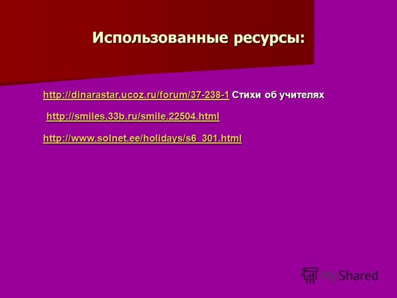 Использованные ресурсы: http://dinarastar.ucoz.ru/forum/37-238-1http://dinarastar.ucoz.ru/forum/37-238-1 Стихи об учителях http://dinarastar.ucoz.ru/forum/37-238-1 http://smiles.33b.ru/smile.22504.html http://www.solnet.ee/holidays/s6_301.html