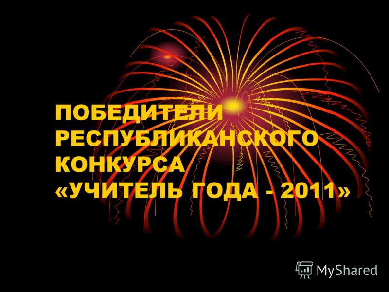 ПОБЕДИТЕЛИ РЕСПУБЛИКАНСКОГО КОНКУРСА «УЧИТЕЛЬ ГОДА - 2011»