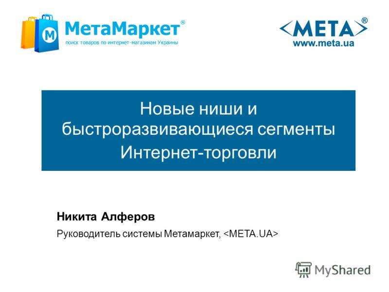 Новые ниши и быстроразвивающиеся сегменты Интернет-торговли Никита Алферов Руководитель системы Метамаркет,