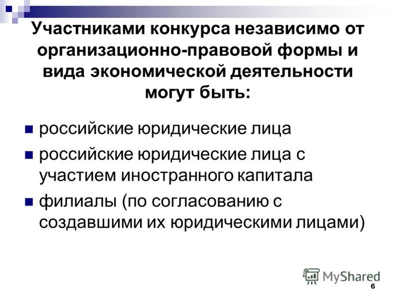 6 Участниками конкурса независимо от организационно-правовой формы и вида экономической деятельности могут быть: российские юридические лица российские юридические лица с участием иностранного капитала филиалы (по согласованию с создавшими их юридиче
