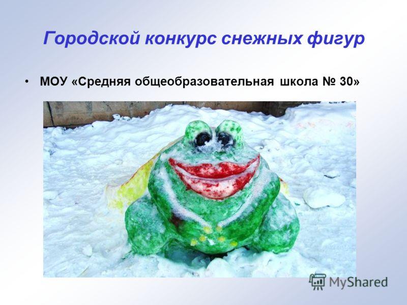 Городской конкурс снежных фигур МОУ «Средняя общеобразовательная школа 30»
