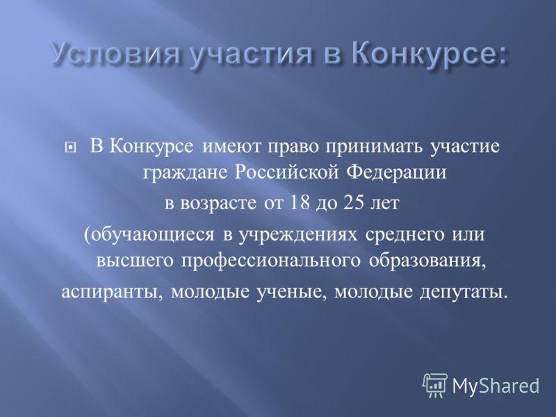 В Конкурсе имеют право принимать участие граждане Российской Федерации в возрасте от 18 до 25 лет ( обучающиеся в учреждениях среднего или высшего профессионального образования, аспиранты, молодые ученые, молодые депутаты.