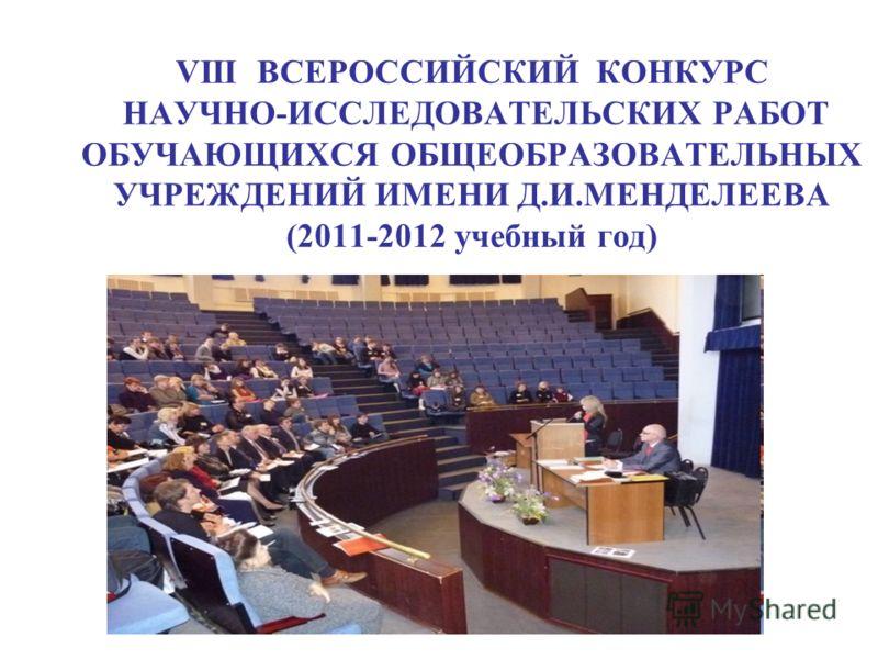 VIII ВСЕРОССИЙСКИЙ КОНКУРС НАУЧНО-ИССЛЕДОВАТЕЛЬСКИХ РАБОТ ОБУЧАЮЩИХСЯ ОБЩЕОБРАЗОВАТЕЛЬНЫХ УЧРЕЖДЕНИЙ ИМЕНИ Д.И.МЕНДЕЛЕЕВА (2011-2012 учебный год)