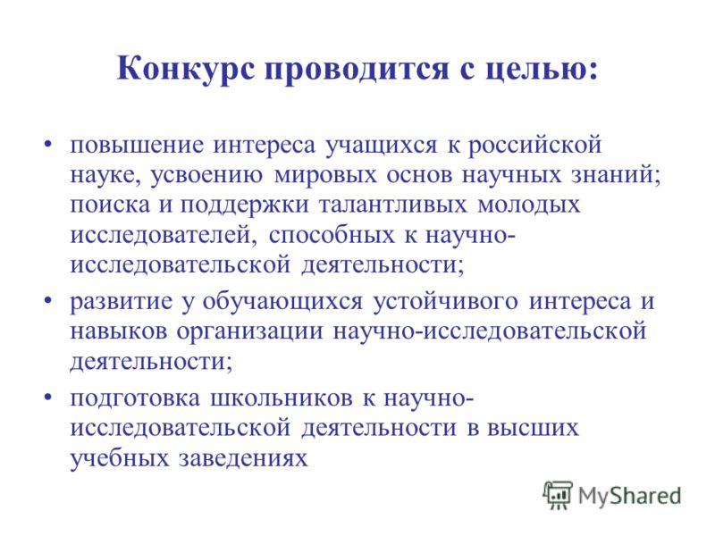 Конкурс проводится с целью: повышение интереса учащихся к российской науке, усвоению мировых основ научных знаний; поиска и поддержки талантливых молодых исследователей, способных к научно- исследовательской деятельности; развитие у обучающихся устой